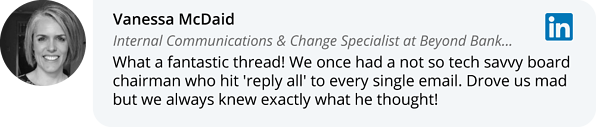 Vanessa McDaid on LinkedIn: What a fantastic thread! We once had a not so tech savvy board chairman who hit 'reply all' to every single email. Drove us mad but we always knew exactly what he thought!